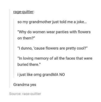 """The Face That: rage-quitter:  so my grandmother just told me a joke...  """"Why do women wear panties with flowers  on them?""""  """"I dunno, 'cause flowers are pretty cool?""""  """"In loving memory of all the faces that were  buried there.""""  i just like omg grandMA NO  Grandma yes  Source: rage quitter"""