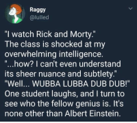 """<p>Potential high value copypasta material? via /r/MemeEconomy <a href=""""http://ift.tt/2xKezRp"""">http://ift.tt/2xKezRp</a></p>: Raggy  @lulled  """"l watch Rick and Morty.  The class is shocked at my  overwhelming intelligence  """"...how? I can't even understand  ts sheer nuance and subtlety.""""  Well... WUBBA LUBBA DUB DUB!  One student laughs, and I turn to  see who the fellow genius is. It's  none other than Albert Einstein. <p>Potential high value copypasta material? via /r/MemeEconomy <a href=""""http://ift.tt/2xKezRp"""">http://ift.tt/2xKezRp</a></p>"""