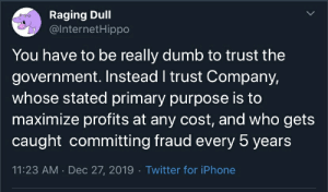 Why not not trust both?: Raging Dull  @InternetHippo  You have to be really dumb to trust the  government. Instead I trust Company,  whose stated primary purpose is to  maximize profits at any cost, and who gets  caught committing fraud every 5 years  11:23 AM · Dec 27, 2019 · Twitter for iPhone Why not not trust both?