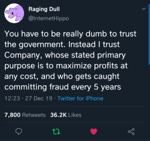 Company will never betray us!: Raging Dull  @InternetHippo  You have to be really dumb to trust  the government. Instead I trust  Company, whose stated primary  purpose is to maximize profits at  any cost, and who gets caught  committing fraud every 5 years  12:23 · 27 Dec 19 · Twitter for iPhone  7,800 Retweets 36.2K Likes Company will never betray us!