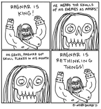 ragnar: RAGNAR IS  KING  HE WEARS THE SKuLLS  oF HIS ENEmiES AS mASKS!  OH GRo55, RAGNAR GOT  SKulu FLAKES IN HIS mouTH  GoT  RAGNAR IS  PETHINKIN G  THINGS!