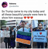 Beautiful, Love, and Memes: Rahema  @arabethio  So Trump came to my city today and  all these beautiful people were here to  show him wassup  ENTER  DO THE  RIGHT THING  No importa de dónde eres,  estamos contentos que seas  nuestro vecino.  NOT THE  WHITE THING  No matter where you are  from, we're glad you're  My Muslim  Neighbor  our neighbor  ShowingUpForRacialjustice.org  I love my state 🇺🇸 | Follow @aranjevi for more!