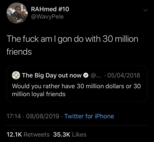 I only need 5, that 3 on 3 on a half court by KingPZe MORE MEMES: RAHmed #10  @WavyPele  The fuck am I gon do with 30 million  friends  The Big Day out now  ... 05/04/2018  Would you rather have 30 million dollars or 30  million loyal friends  17:14 08/08/2019 Twitter for iPhone  12.1K Retweets 35.3K Likes I only need 5, that 3 on 3 on a half court by KingPZe MORE MEMES