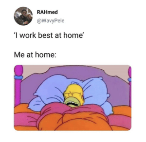 Work, Best, and Home: RAHmed  @WavyPele  I work best at home'  Me at home: