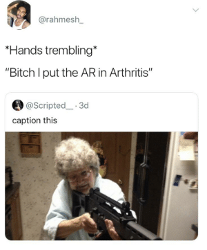 "Bitch, Blackpeopletwitter, and Funny: @rahmesh_  *Hands trembling*  ""Bitch I put the AR in Arthritis""  @Scripted 3d  caption this Granny is fed up"