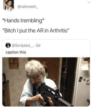 "Bitch, Grandma, and Arthritis: @rahmesh_  Hands trembling*  ""Bitch I put the AR in Arthritis""  @Scripted 3d  caption this grandma be capping"