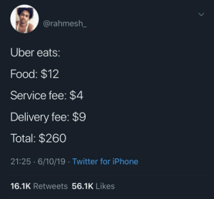 Uber: @rahmesh_  Uber eats:  Food: $12  Service fee: $4  Delivery fee: $9  Total: $260  21:25 · 6/10/19· Twitter for iPhone  16.1K Retweets 56.1K Likes