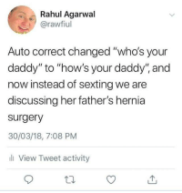 "Hernia, Sexting, and Auto Correct: Rahul Agarwal  @rawfiul  Auto correct changed ""who's your  daddy"" to ""how's your daddy"" and  now instead of sexting we are  discussing her father's hernia  surgery  30/03/18, 7:08 PM  ll View Tweet activity me irl"