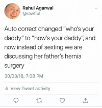 "Hernia, Sexting, and Auto Correct: Rahul Agarwal  @rawfiul  Auto correct changed ""who's your  daddy"" to ""how's your daddy', and  now instead of sexting we are  discussing her father's hernia  surgery  30/03/18, 7:08 PM  View Tweet activity"