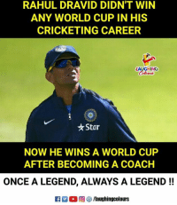 World Cup, World, and Indianpeoplefacebook: RAHUL DRAVID DIDN'T WIN  ANY WORLD CUP IN HIS  CRICKETING CAREER  LAUGHING  ★Star  NOW HE WINS A WORLD CUP  AFTER BECOMING A COACH  ONCE A LEGEND, ALWAYS A LEGEND !!  Ca 2 O回參/laughingcolours #RahulDravid #U19WorldCup #U19TeamIndia #IndVsAus