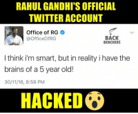 Rahul Gandhi: RAHUL GANDHI S OFFICIAL  TWITTER ACCOUNT  Office of RG  BACK  @Officeof RG  BENCHERS  I think i'm smart, but in reality i have the  brains of a 5 year old!  30/11/16, 8:58 PM  HACKED