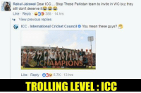 Memes, Trolling, and Devil: Rahul Jaiswal Dear ICC Stop These Pakistan team to invite in WC bcz they  still don't deserve it筒.  Like . Reply- D 388 . 14 hrs  View previous replies  a» ICC-International Cricket Council e You mean these guys?  Pt  Like Reply5.7K- 13 hrs  TROLLING LEVEL: ICC 😂😂  -Devil-