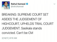 Sasikala to be jailed for 4 years.: Rahul Kanwal  (a rahulkanwal  BREAKING: SUPREME COURT SET  ASIDES THE JUDGEMENT OF  HIGH COURT, UPHELDS TRIAL COURT  JUDGEMENT. Sasikala stands  convicted. Can't be CM  2/14/17, 8:10 AM Sasikala to be jailed for 4 years.