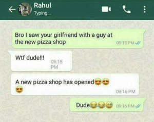 DUDE: Rahul  Typing...  Bro I saw your girlfriend with a guy at  the new pizza shop  09:15 PM /  Wtf dude!!  09:15  PM  A new pizza shop has opened  09:16 PM  Dude  09:16 PM / DUDE