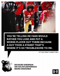 Richard Sherman doesn't hold back on Kap's situation.: RAI  Or  YOU'RE TELLING ME FANS WOULD  RATHER YOU LOSE AND PUTA  WORSE PLAYER OUT THERE BECAUSE  A GUY TOOK A STAND? THAT'S  WHERE IT'S SO TROUBLESOME TO ME.  H/T USA TODAY'S JARRETT BELL  RICHARD SHERMAN  ON COLIN KAEPERNICK  BEING UNSIGNED  B R Richard Sherman doesn't hold back on Kap's situation.