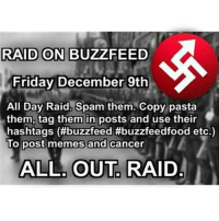 Lets take down the real racist, sexist -Daddy buzzfeed buzz feed raid friday thursday funny comedy meme memes dank dankmemes: RAID ON BUZZFEED  A  Friday December 9th  All Day Raid. Spam them. Copy pasta  them, tag them in posts and use their  hashtags (#buzzfeed #buzzfeedfood etc.)  To post memes and cancer  ALL, OUT RAID Lets take down the real racist, sexist -Daddy buzzfeed buzz feed raid friday thursday funny comedy meme memes dank dankmemes
