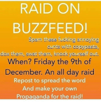 Let's fucking go - - meme trump hilary debate insta instagood forbiddenlove cute love fire savage csgo twitch twitchtv k pizza kachow triggered leagueoflegends dota2 dank dankmemes harambe dicksout funny lmao cringe decent isis: RAID ON  BUZZFEED!  Spam these fucking annoying  cunts with copypasta,  dox them, swat them, knock yourself out.  When? Friday the 9th of  December. An all day raid  Repost to spread the word  And make your own  Propaganda for the raid! Let's fucking go - - meme trump hilary debate insta instagood forbiddenlove cute love fire savage csgo twitch twitchtv k pizza kachow triggered leagueoflegends dota2 dank dankmemes harambe dicksout funny lmao cringe decent isis