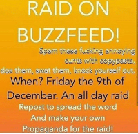 Copy Pasta: RAID ON  BUZZFEED!  Spam these fucking annoying  nts with copypasta  do them, swat them, knock yourself out.  When? Friday the 9th of  December. An all day raid  Repost to spread the word  And make your own  Propaganda for the raid!