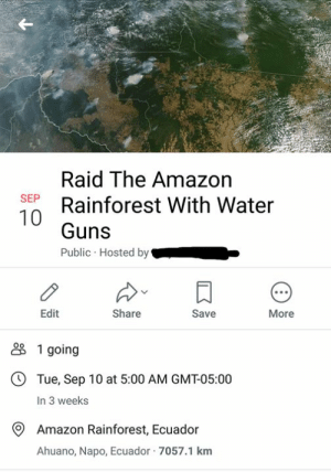 Let's go boys! 8Memes: Raid The Amazon  Rainforest With Water  SEP  Guns  Public Hosted by  Edit  Share  Save  More  1 going  OTue, Sep 10 at 5:00 AM GMT-05:00  In 3 weeks  Amazon Rainforest, Ecuador  Ahuano, Napo, Ecuador 7057.1 km Let's go boys! 8Memes