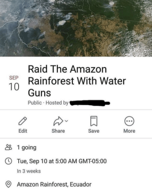 New mission.: Raid The Amazon  Rainforest With Water  SEP  Guns  Public Hosted by  Edit  Share  Save  More  1 going  Tue, Sep 10 at 5:00 AM GMT-05:00  In 3 weeks  Amazon Rainforest, Ecuador New mission.