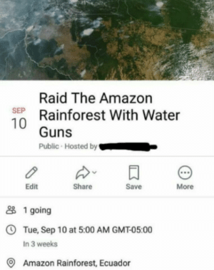 Get ready guys: Raid The Amazon  SEP Rainforest With Water  10 Guns  Public Hosted by  More  Save  Share  Edit  1 going  OTue, Sep 10 at 5:00 AM GMT-05:00  In 3 weeks  Amazon Rainforest, Ecuador Get ready guys