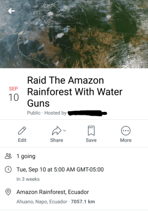 Help save the rainforest by nightzombie100 MORE MEMES: Raid The Amazon  SEP  Rainforest With Water  10  Guns  Public Hosted by  Edit  Share  Save  More  1 going  Tue, Sep 10 at 5:00 AM GMT-05:00  In 3 weeks  Amazon Rainforest, Ecuador  Ahuano, Napo, Ecuador 7057.1 km Help save the rainforest by nightzombie100 MORE MEMES