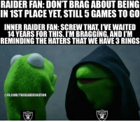 LIKE Raider Nation!: RAIDER FAN: DON'T BRA GABOUT BEING  IN 1ST PLACE YET STILL 5GAMES TO GO  INNER RAIDER FAN: SCREW THAT IVEWAITED  14 YEARS FOR THIS. I'M BRAGGING, AND ITM  REMINDING THE HATERSTHAT WE HAVE 3RINGS  @FB.COMITHERAIDERSNATION LIKE Raider Nation!