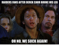 derek: RAIDERS FANS AFTER DEREK CARR BROKE HIS LEG  @NFL MEMES  OH NO, WE SUCK AGAIN!