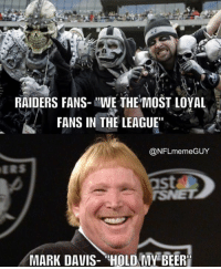 "Meme, Nfl, and Raiders: RAIDERS FANS- ""WE THE MOST LOYAL  FANS IN THE LEAGUE""  @NFL meme GUY  MARK DAVIS- HOLD MY BEERI Yep!"