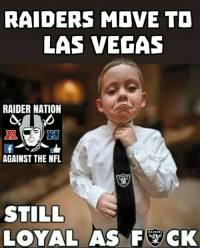>Like Raider Nation Against The NFL<  -R8DRAL: RAIDERS MOVE TO  LAS VEGAS  RAIDER NATION  AGAINST THE NFL  STILL  LOYAL AS FYCK >Like Raider Nation Against The NFL<  -R8DRAL