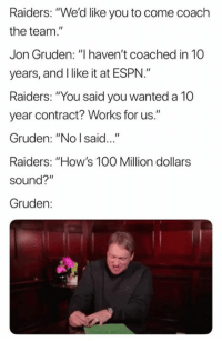 """🤦♂️🤦♂️🤦♂️: Raiders: """"We'd like you to come coach  the team.  Jon Gruden: """"I haven't coached in 10  years, and I like it at ESPN.""""  Raiders: """"You said you wanted a 10  year contract? Works for us.""""  Gruden: """"No I said...""""  Raiders: """"How's 100 Million dollars  sound?""""  Gruden: 🤦♂️🤦♂️🤦♂️"""