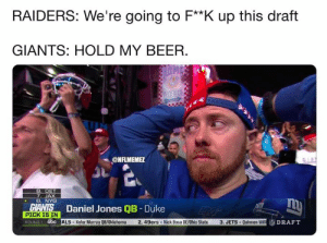 Giants be like...: RAIDERS: We're going to F**K up this draft  GIANTS: HOLD MY BEER.  ONFLMEME  7. JAX  6. NYG  Daniel Jones QB - Duke  SİALS-Kyler Murray QB/Oklahoma 2. 49ers . Nick Bosa DE/Ohio State  PICK IS IN  ROUND 1 abc  3, JETS . Quinnen Will Giants be like...