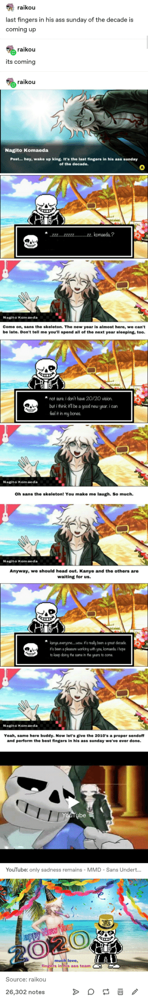 """The Last Fingers in his Ass Sunday of the Decade: raikou  last fingers in his ass sunday of the decade is  coming up  raikou  its coming  raikou  Nagito Komaeda  Psst... hey, wake up king. It's the last fingers in his ass sunday  of the decade.  """"2. komaeda.?  .222...2222....  Nagito Komaeda  Come on, sans the skeleton. The new year is almost here, we can't  be late. Don't tell me you'll spend all of the next year sleeping, too.  not sure. i don't have 20/20 vision.  but i think it'll be a good new year. i can  feel it in my bones.  Nagito Komaeda  Oh sans the skeleton! You make me laugh. So much.  Nagito Komaeda  Anyway, we should head out. Kanye and the others are  waiting for us.  kanye.everyone.wow. it's really been a great decade.  it's been a pleasure working with you, komaeda. i hope  to keep doing the same in the years to come.  Nagito Komaeda  Yeah, same here buddy. Now let's give the 2010's a proper sendoff  and perform the best fingers in his ass sunday we've ever done.  Youtube  YouTube: only sadness remains - MMD - Sans Undert...  HAPPY  NEW  YEAR!  Jappy New Yal  2020  much love,  fingers in his ass team  Source: raikou  26,302 notes The Last Fingers in his Ass Sunday of the Decade"""