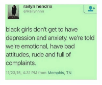 "Memes, Rude, and Smooth: railyn hendrix  @Rail ynnnn  black girls don't get to have  depression and anxiety. we're told  we're emotional, have bad  attitudes, rude and full of  complaints.  11/23/15, 4:31 PM from Memphis, TN For he last 10 months my life hasn't been smooth at all. I was seen as a radical predator to my home town, because I voiced my views on this platform. It resulted in my hometown victimizing themselves. My grandfather was killed in a log truck accident on July 22. His death put a major toll on me emotionally and mentally. I started new school in a brand new environment. This caused me to make many adjustments. I might seem happy to the ones around me, but deep inside I'm in pain. During the whole hometown situation, I wanted it to all be over. I thought of suicide, but then I realized I had a purpose in this world. However, till this day I'm still in pain. When I try to tell my family how o feel, I am shut down. When my anxiety takes over or I'm just down and stressed, I'm told I am ""whining"" or I am told to be quiet, or I am ignored. I feel alone. But, I don't want to be put on any medication, I don't want these feelings to affect my future. But....I need help. Sincerely, EDBG 💖"