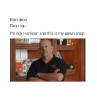 rick harrison: Rain drop  Drop top  I'm rick Harrison and this is my pawn shop