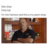 😂😂😂😂😂: Rain drop  Drop top  I'm rick Harrison and this is my pawn shop 😂😂😂😂😂
