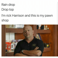 We need more Pawn Stars memes: Rain drop  Drop top  I'm rick Harrison and this is my pawn  shop We need more Pawn Stars memes