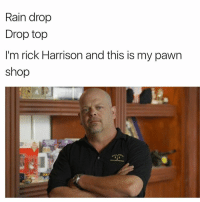 @imemeapp 🔥 dead meme reincarnated: Rain drop  Drop top  I'm rick Harrison and this is my pawn  shop @imemeapp 🔥 dead meme reincarnated