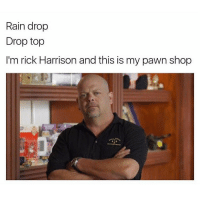 Rain drop  Drop top  I'm rick Harrison and this is my pawn shop Sorry for the inactivity 😫 memes dank meme funny dankmemes