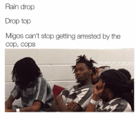 these memes need to stop stop Savage follow @coolest_kid_on_the_block for more humor: Rain drop  Drop top  Migos can't stop getting arrested by the  Cop, cops  coolest kid on the bloc these memes need to stop stop Savage follow @coolest_kid_on_the_block for more humor