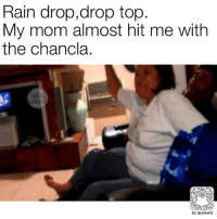Drop Tops: Rain drop, drop top  My mom almost hit me with  the chancla  SC: BLSNAPZ