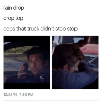 Oh shit💀💀💀: rain drop  drop top  oops that truck didn't stop stop  12/28/16, 7:30 PM Oh shit💀💀💀