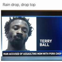 Memes, Rain, and 🤖: Rain drop, drop top  TERRY  BALL  MAN ACCUSED OF ASSAULTING M0M WITH PORK CHOP