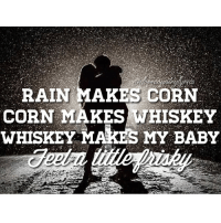 It's raining out West 👌 tonight I'll be drinkin that whiskey! 😁: RAIN MAKES CORN  CORN MAKES WHISKEY  WHISKEY MAKES MY BABY It's raining out West 👌 tonight I'll be drinkin that whiskey! 😁