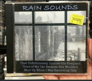 Shut Up, Rain, and Hope: RAIN SOUNDS  11/02/16  ROCKAWAY  RECORDS  S 2.99  That Unfortunately Inolude the Frequent  Cries of My Cat Because She Wouldn't  Shut Up While I Was Recording This Hope the album of the year doesn't die in new