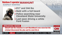 "ford fusion: Rainbow 6 operator MANHUNT  SUSPECT WANTED:  -6'1"" and 244 lbs  Bald with a full beard  . Police searching near  Cleveland State University  - Last seen driving a white  Ford Fusion  BREAKING NEWS  LIVE  CNN  Ubisoft had the intention to nerf BlackBeard even more but the  criminal discovered the plan and he went M.I.A  ROAD ON.com NORTH KOREAN PROBLEM ""COMING TO A HEAD,"" PRE NEWSROO  7:04 PM ET  HE"