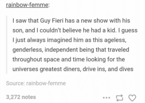 Guy Fieri, Omg, and Saw: rainbow-femme:  I saw that Guy Fieri has a new show with his  son, and I couldn't believe he had a kid. I guess  I just always imagined him as this ageless,  genderless, independent being that traveled  throughout space and time looking for the  universes greatest diners, drive ins, and dives  Source: rainbow-femme  3,272 notes Guy Fieri, the Ultimate Beingomg-humor.tumblr.com