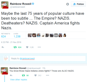 """Popular Culture: Rainbow Rowell  *  """" Follow  @rainbowrowell  Maybe the last 75 years of popular culture have  been too subtle The Empire? NAZIS  Deatheaters? NAZIS. Captain America fights  Nazis.  RETWEETSLIKES  624  1,238  6:32 PM- 21 Nov 2016  62412K  Reply to @ranbowrowell  RainboW Rowell @rainbowrowell - 11h  You know those Nazis Indiana Jones fights? Those are ALSO NAZIS.  3 98312  View other replies"""