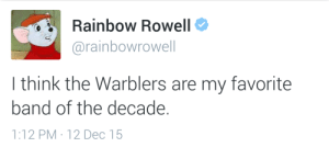 Rainbow, Band, and Think: Rainbow Rowell  @rainbowrowell  I think the Warblers are my favorite  band of the decade.  1:12PM . 12Dec 15
