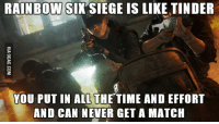 rainbow six siege: RAINBOW SIX SIEGE IS LIKE TINDER  YOU PUT IN ALL THE TIME AND EFFORT  AND CAN  NEVER GET A MATCH